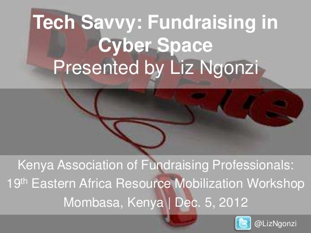 Tech Savvy: Fundraising in           Cyber Space      Presented by Liz Ngonzi  Kenya Association of Fundraising Profession...