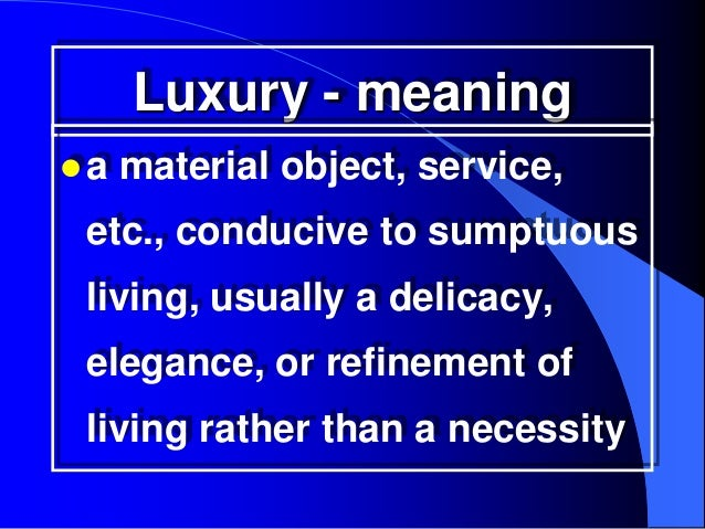 Luxury - meaninga   material object, service, etc., conducive to sumptuous living, usually a delicacy, elegance, or refin...
