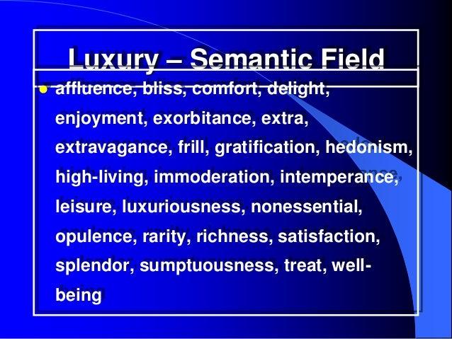 Luxury – Semantic Field   affluence, bliss, comfort, delight,    enjoyment, exorbitance, extra,    extravagance, frill, g...