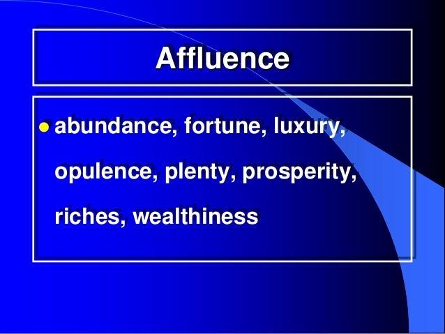 Affluence abundance,   fortune, luxury, opulence, plenty, prosperity, riches, wealthiness