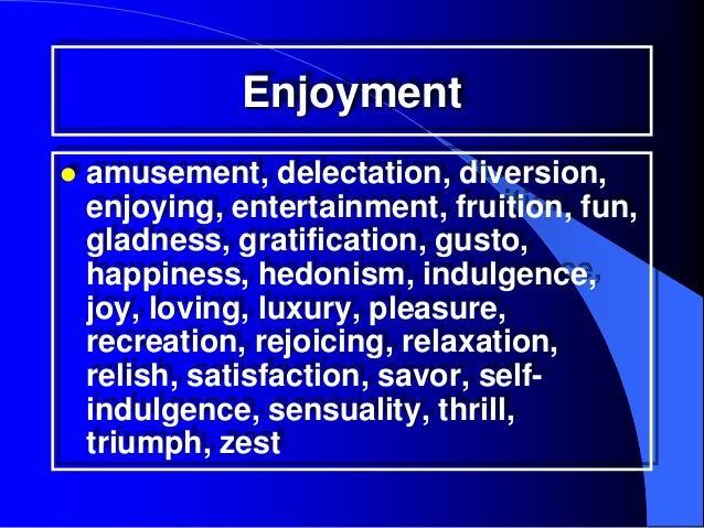 Enjoyment   amusement, delectation, diversion,    enjoying, entertainment, fruition, fun,    gladness, gratification, gus...