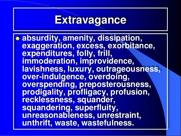 Extravagance   absurdity, amenity, dissipation,    exaggeration, excess, exorbitance,    expenditures, folly, frill,    i...