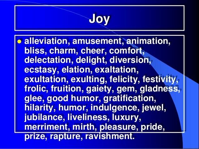 Joy   alleviation, amusement, animation,    bliss, charm, cheer, comfort,    delectation, delight, diversion,    ecstasy,...