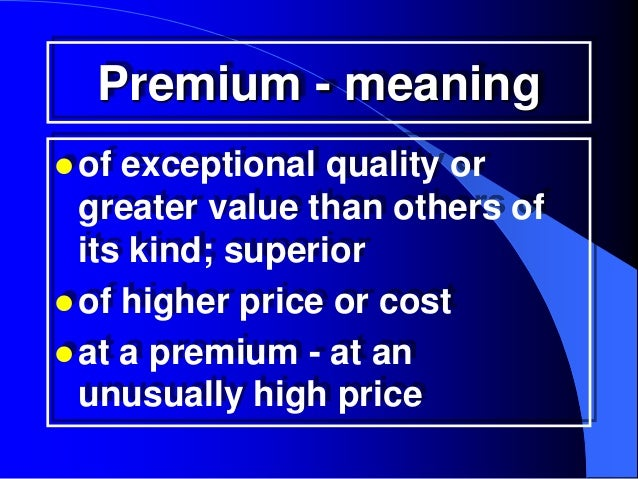 Premium - meaning of exceptional quality or  greater value than others of  its kind; superior of higher price or cost a...