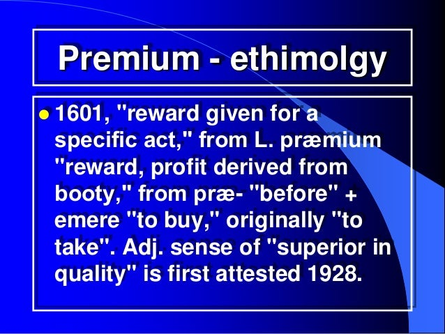 """Premium - ethimolgy 1601,""""reward given for a specific act,"""" from L. præmium """"reward, profit derived from booty,"""" from præ..."""