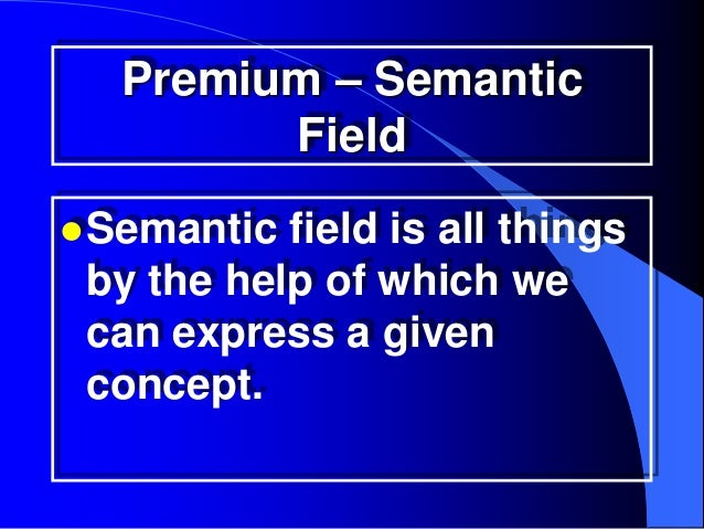 Premium – Semantic        Field Semantic field is all things by the help of which we can express a given concept.