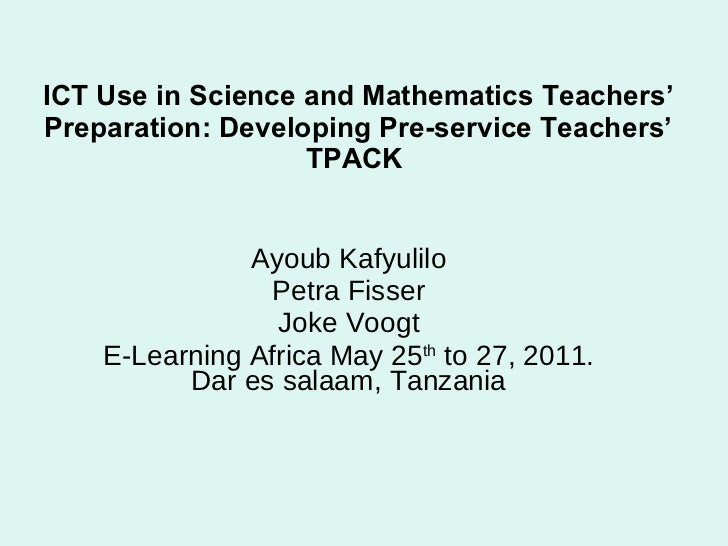 ICT Use in Science and Mathematics Teachers' Preparation: Developing Pre-service Teachers' TPACK   Ayoub Kafyulilo Petra F...
