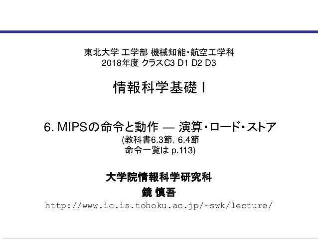 東北大学 工学部 機械知能・航空工学科 2018年度 クラスC3 D1 D2 D3 情報科学基礎 I 大学院情報科学研究科 鏡 慎吾 http://www.ic.is.tohoku.ac.jp/~swk/lecture/ 6. MIPSの命令と...