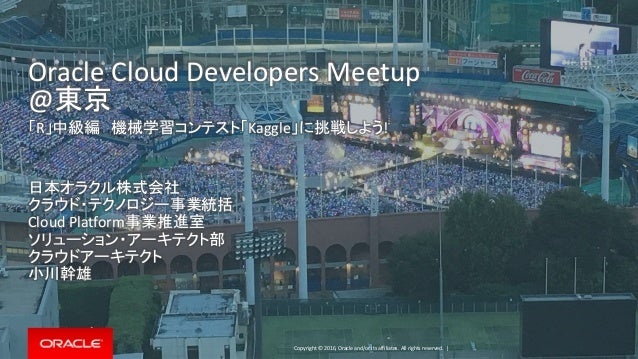 Copyright © 2016, Oracle and/or its affiliates. All rights reserved. | Oracle Cloud Developers Meetup @東京 「R」中級編 機械学習コンテスト...