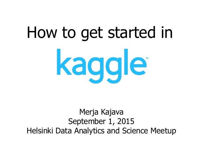 How to get started in Merja Kajava September 1, 2015 Helsinki Data Analytics and Science Meetup