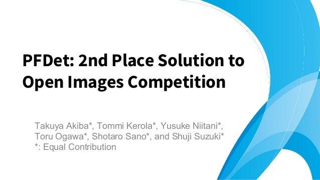Takuya Akiba*, Tommi Kerola*, Yusuke Niitani*, Toru Ogawa*, Shotaro Sano*, and Shuji Suzuki* *: Equal Contribution PFDet: ...