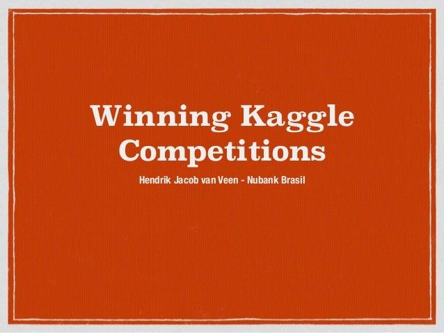 Winning Kaggle Competitions Hendrik Jacob van Veen - Nubank Brasil