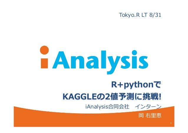 R+pythonで KAGGLEの2値予測に挑戦! iAnalysis合同会社 インターン 岡 右⾥里里恵 1 Tokyo.R LT 8/31