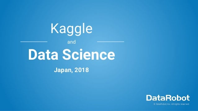 © DataRobot, Inc. All rights reserved. Kaggle and Data Science Japan, 2018