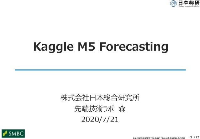 Copyright (c) 2020 The Japan Research Institute, Limited 1 /12 Kaggle M5 Forecasting 株式会社日本総合研究所 先端技術ラボ 森 2020/7/21