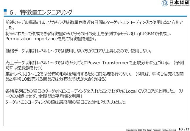 Copyright (c) 2020 The Japan Research Institute, Limited 10 /12 6.特徴量エンジニアリング 前述のモデル構造としたことからラグ特徴量や直近N日間のターゲットエンコーディングは使用し...