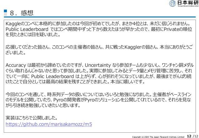 Copyright (c) 2020 The Japan Research Institute, Limited 12 /12 8.感想 Kaggleのコンペに本格的に参加したのは今回が初めてでしたが、まさか4位とは、未だに信じられません。 P...