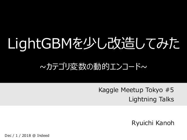 Kaggle Meetup Tokyo #5 Lightning Talks LightGBMを少し改造してみた ~カテゴリ変数の動的エンコード~ Ryuichi Kanoh Dec / 1 / 2018 @ Indeed