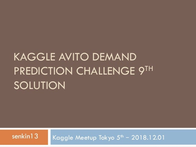 KAGGLE AVITO DEMAND PREDICTION CHALLENGE 9TH SOLUTION Kaggle Meetup Tokyo 5th – 2018.12.01senkin13
