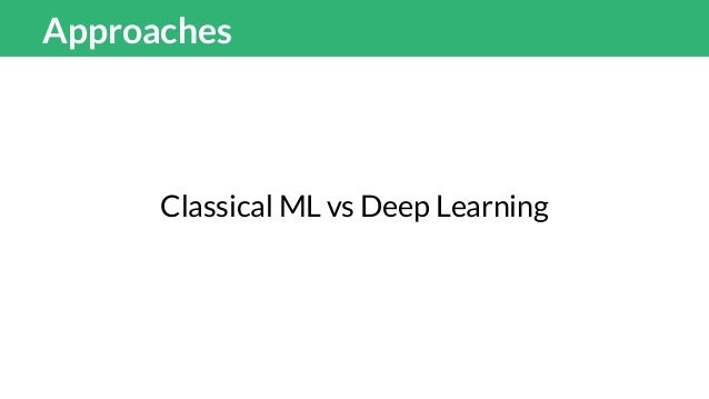 Approaches Classical ML 90% efforts creating features 10% efforts modelling Deep Learning 5% efforts creating features 95%...