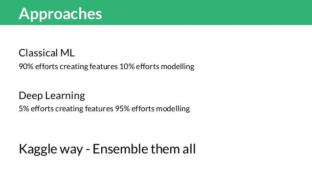 Classical ML 90% efforts creating features 10% efforts modelling My team has about 300 features One of the top team claime...
