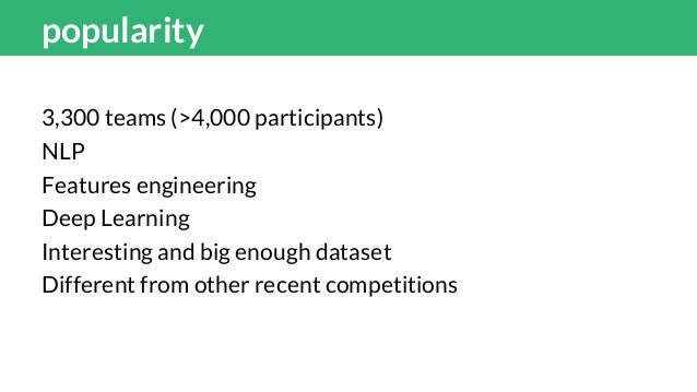 popularity 3,300 teams (>4,000 participants) NLP Features engineering Deep Learning Interesting and big enough dataset Dif...
