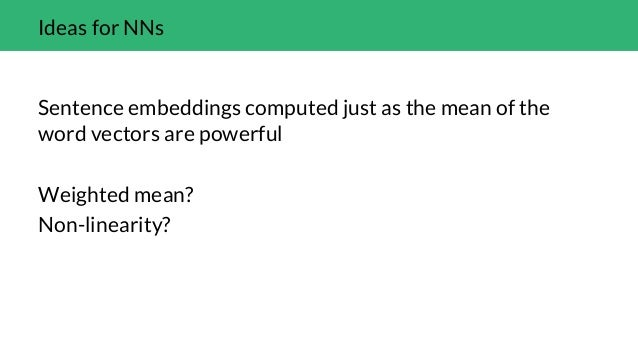 Ideas for NNs Sentence embeddings computed just as the mean of the word vectors are powerful Weighted mean? Non-linearity?...
