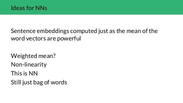 Ideas for NNs Sentence embeddings computed just as the mean of the word vectors are powerful Weighted mean? Non-linearity ...