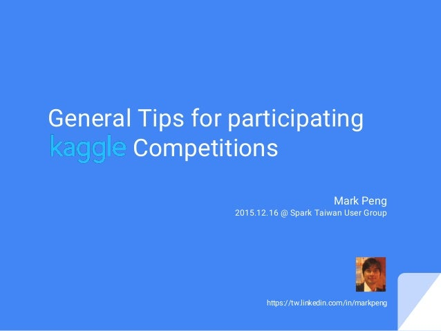 General Tips for participating Competitions Mark Peng 2015.12.16 @ Spark Taiwan User Group https://tw.linkedin.com/in/mark...