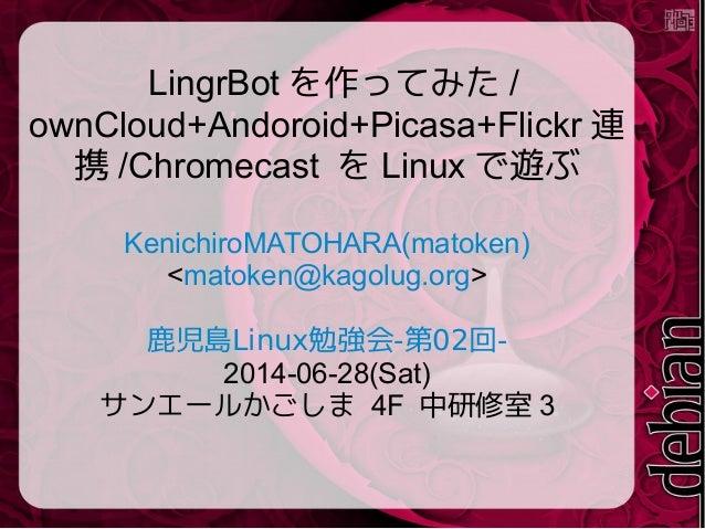 LingrBot を作ってみた / ownCloud+Andoroid+Picasa+Flickr 連 携 /Chromecast を Linux で遊ぶ KenichiroMATOHARA(matoken) <matoken@kagolug....