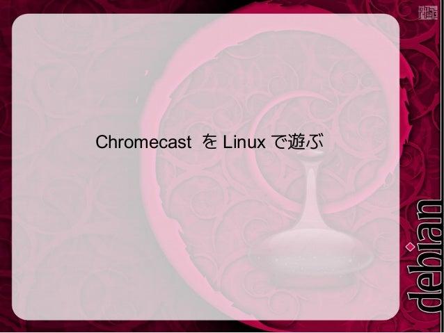 Chromecast を Linux で遊ぶ