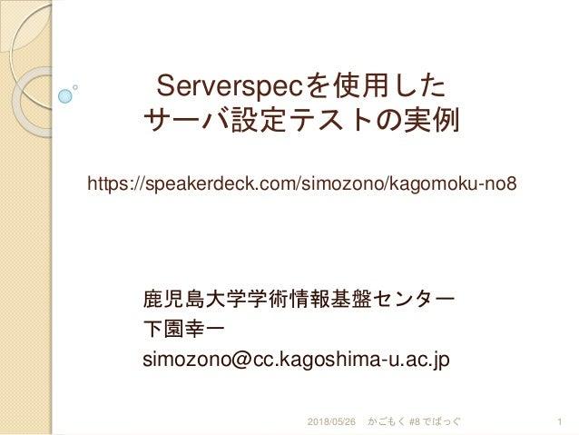 Serverspecを使用した サーバ設定テストの実例 https://speakerdeck.com/simozono/kagomoku-no8 鹿児島大学学術情報基盤センター 下園幸一 simozono@cc.kagoshima-u.ac....