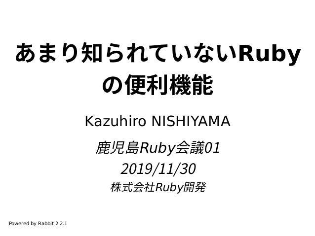 あまり知られていないRuby の便利機能 Kazuhiro NISHIYAMA 鹿児島Ruby会議01 2019/11/30 株式会社Ruby開発 Powered by Rabbit 2.2.1