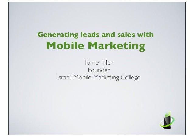 Tomer HenFounderIsraeli Mobile Marketing CollegeGenerating leads and sales withMobile Marketing