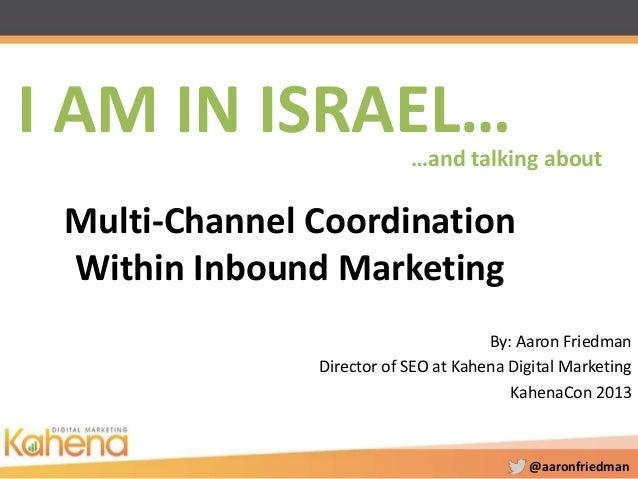 @aaronfriedmanMulti-Channel CoordinationWithin Inbound MarketingBy: Aaron FriedmanDirector of SEO at Kahena Digital Market...