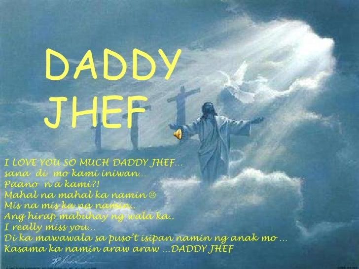 DADDY      JHEFI LOVE YOU SO MUCH DADDY JHEF…sana di mo kami iniwan…Paano n a kami?!Mahal na mahal ka namin Mis na mis ka...
