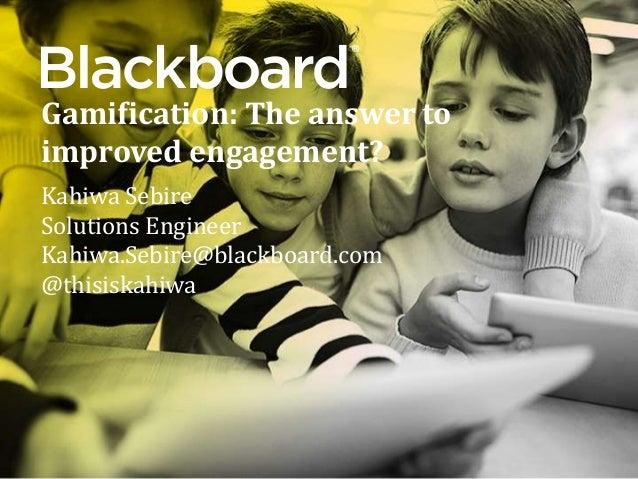 ® Gamification: The answer to improved engagement? Kahiwa Sebire Solutions Engineer Kahiwa.Sebire@blackboard.com @thisiska...