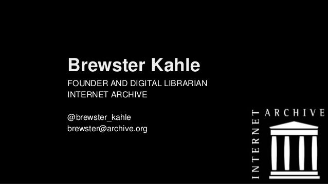 Brewster Kahle FOUNDER AND DIGITAL LIBRARIAN INTERNET ARCHIVE @brewster_kahle brewster@archive.org