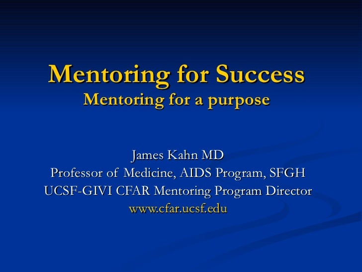 Mentoring for Success Mentoring for a purpose James Kahn MD Professor of Medicine, AIDS Program, SFGH UCSF-GIVI CFAR Mento...