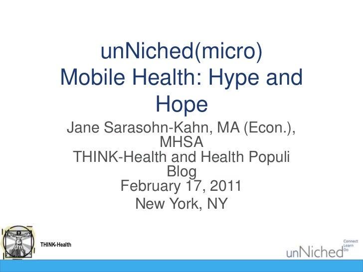 unNiched(micro)Mobile Health: Hype and Hope<br />Jane Sarasohn-Kahn, MA (Econ.), MHSATHINK-Health and Health Populi BlogFe...