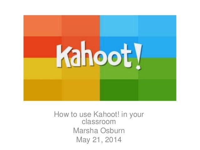 How to use Kahoot! in your classroom Marsha Osburn May 21, 2014