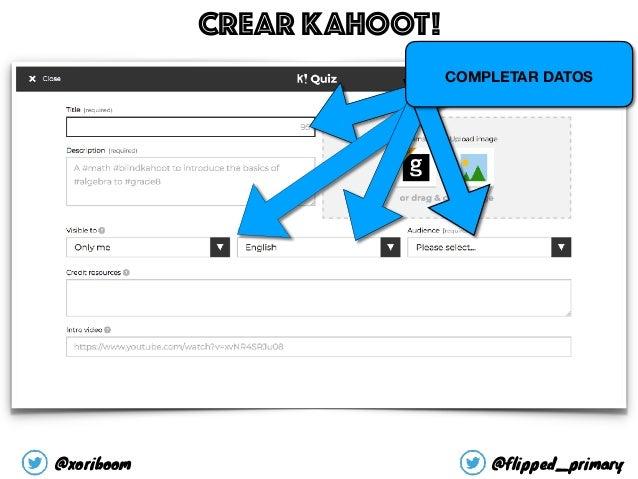 COMPLETAR DATOS CREAR KAHOOT! @xoriboom @flipped_primary