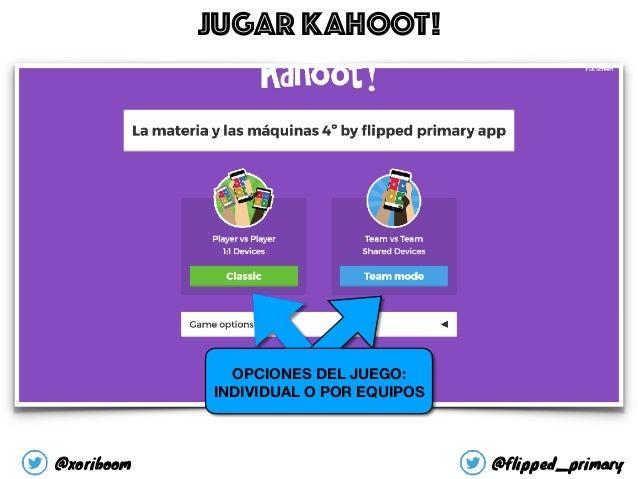 JUGAR KAHOOT! OPCIONES DEL JUEGO: INDIVIDUAL O POR EQUIPOS @xoriboom @flipped_primary