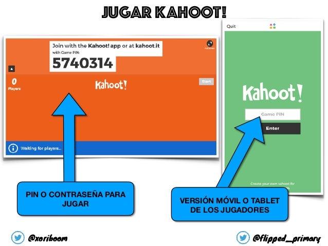 PIN O CONTRASEÑA PARA JUGAR VERSIÓN MÓVIL O TABLET DE LOS JUGADORES JUGAR KAHOOT! @xoriboom @flipped_primary