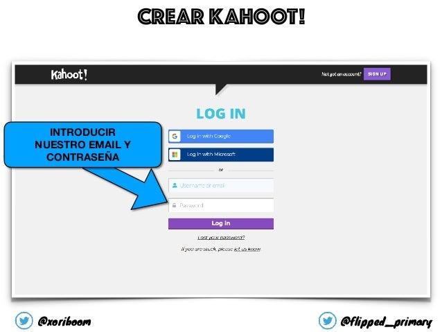 CREAR KAHOOT! INTRODUCIR NUESTRO EMAIL Y CONTRASEÑA @xoriboom @flipped_primary