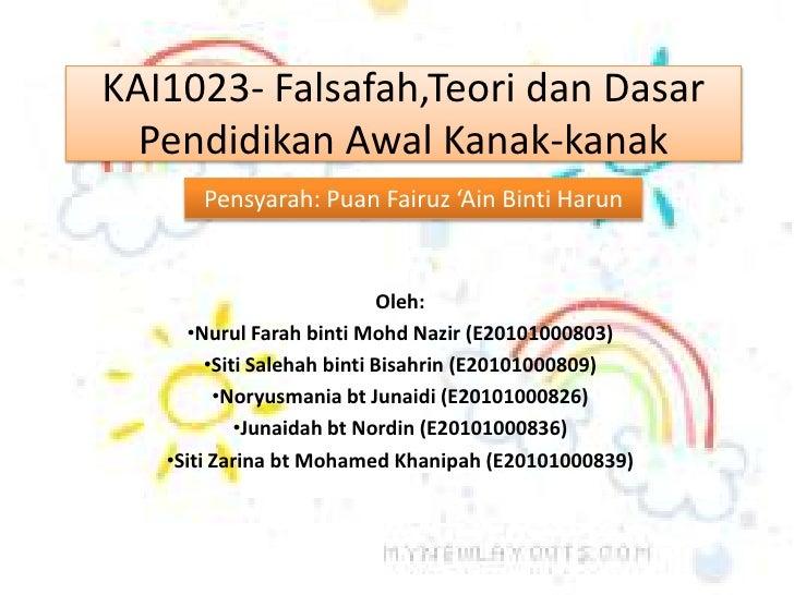KAI1023- Falsafah,TeoridanDasarPendidikanAwalKanak-kanak<br />Pensyarah: PuanFairuz'AinBintiHarun<br />Oleh:<br /><ul><li>...