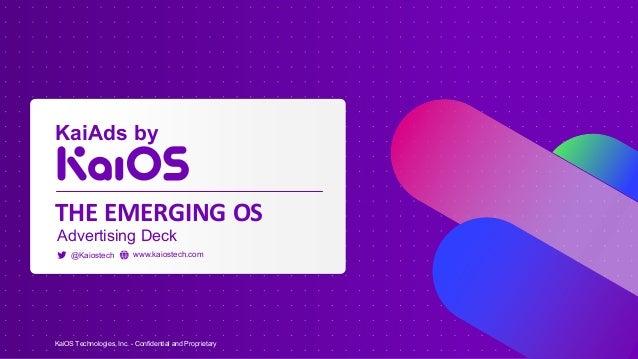 KaiOS Technologies, Inc. - Confidential and Proprietary @Kaiostech www.kaiostech.com THE EMERGING OS Advertising Deck KaiA...