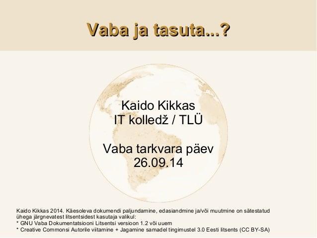 VVaabbaa jjaa ttaassuuttaa......??  Kaido Kikkas  IT kolledž / TLÜ  Vaba tarkvara päev  26.09.14  Kaido Kikkas 2014. Käeso...