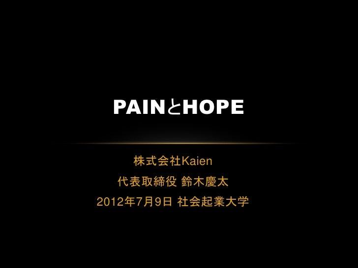 PAINとHOPE   株式会社Kaien  代表取締役 鈴木慶太2012年7月9日 社会起業大学