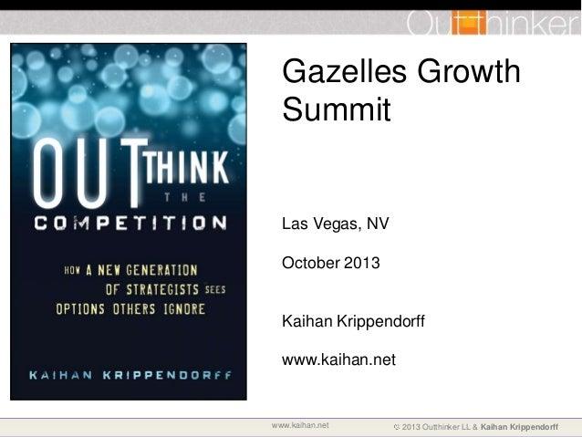 Gazelles Growth Summit  Las Vegas, NV October 2013  Kaihan Krippendorff www.kaihan.net  www.kaihan.net  2013 Outthinker LL...